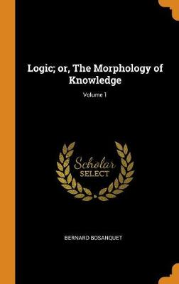 Logic; Or, the Morphology of Knowledge; Volume 1 book