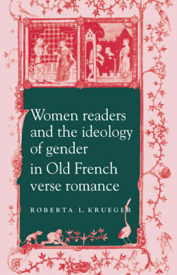 Women Readers and the Ideology of Gender in Old French Verse Romance by Roberta L. Krueger