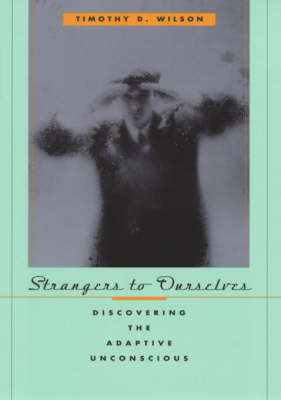 Strangers to Ourselves: Discovering the Adaptive Unconscious by Timothy D. Wilson
