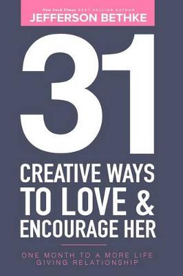 31 Creative Ways to Love & Encourage Her by Jefferson Bethke