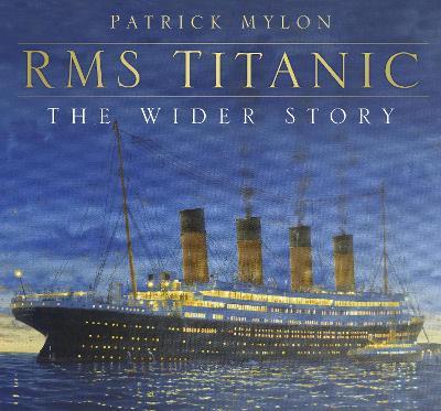 RMS Titanic - The Wider Story by Patrick Mylon