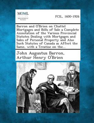 Barron and O'Brien on Chattel Mortgages and Bills of Sale a Complete Annotation of the Various Provincial Statutes Dealing with Mortgages and Sales of by John Augustus Barron