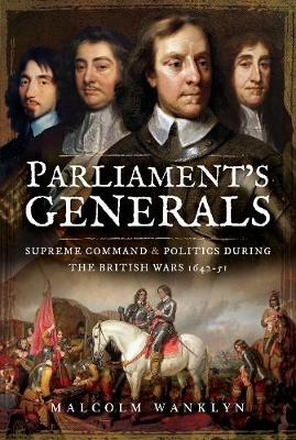 Parliament's Generals: Supreme Command and Politics during the British Wars 1642-51 by Malcolm Wanklyn