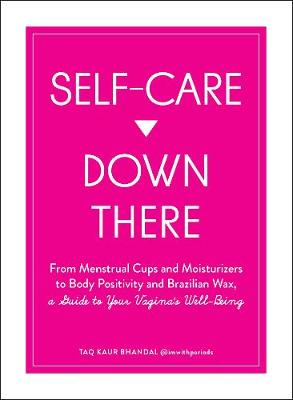 Self-Care Down There: From Menstrual Cups and Moisturizers to Body Positivity and Brazilian Wax, a Guide to Your Vagina's Well-Being by Taq Kaur Bhandal