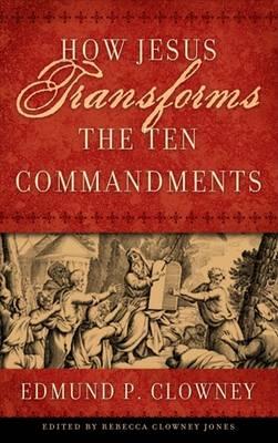 How Jesus Transforms the Ten Commandments by Edmund P Clowney