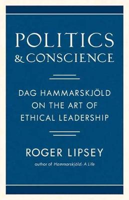 Politics and Conscience: Dag Hammarskjold on the Art of Ethical Leadership by Roger Lipsey