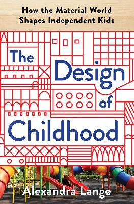 The The Design of Childhood: How the Material World Shapes Independent Kids by Alexandra Lange