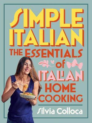 Simple Italian: The essentials of Italian home cooking by Silvia Colloca