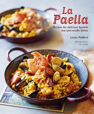 La Paella: Recipes for Delicious Spanish Rice and Noodle Dishes by Louise Pickford