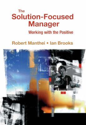 The Solution-Focused Manager:: Working with the Positive by Robert Manthei