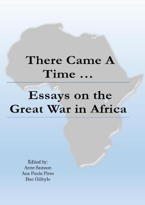 There Came a Time: Essays on the Great War in Africa by Anne Samson (Ed)