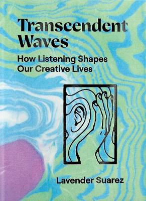 Transcendent Waves: How Listening Shapes Our Creative Lives by Lavender Suarez