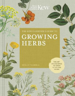 The Kew Gardener's Guide to Growing Herbs: The art and science to grow your own herbs by Holly Farrell