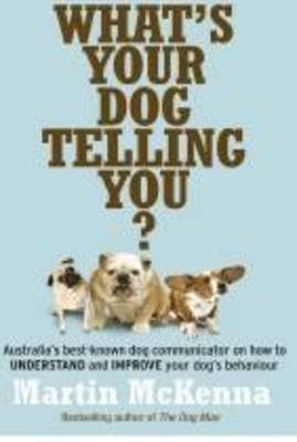 What's Your Dog Telling You? Australia's Best-Known Dog Communicator Explains Your Dog's Behaviour by Martin McKenna