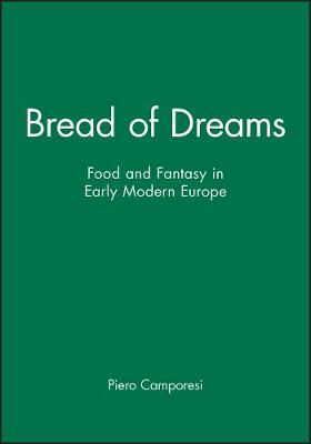 Bread of Dreams: Food and Fantasy in Early Modern Europe by Piero Camporesi