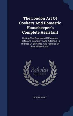 The London Art of Cookery and Domestic Housekeeper's Complete Assistant: Uniting the Principles of Elegance, Taste, and Economy: And Adapted to the Use of Servants, and Families of Every Description by Professor John Farley