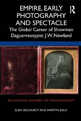 Empire, Early Photography and Spectacle: The Global Career of Showman Daguerreotypist J.W. Newland book