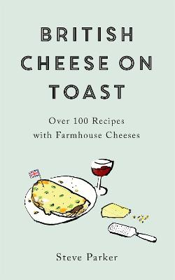 British Cheese on Toast: Over 100 Recipes with Farmhouse Cheeses by Steve Parker