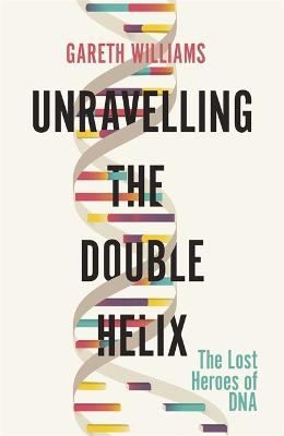 Unravelling the Double Helix: The Lost Heroes of DNA by Gareth Williams