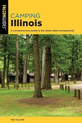 Camping Illinois: A Comprehensive Guide To The State's Best Campgrounds by Ted Villaire