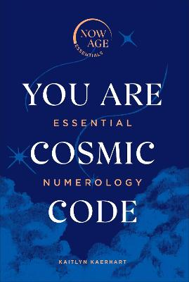 You Are Cosmic Code: Essential Numerology (Now Age series) by Kaitlyn Kaerhart