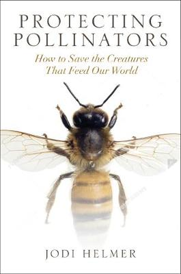 Protecting Pollinators: How to Save the Creatures That Feed Our World by Jodi Helmer