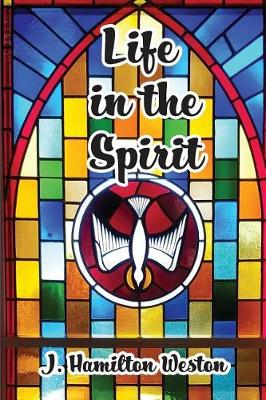 Life in the Spirit by J Hamilton Weston