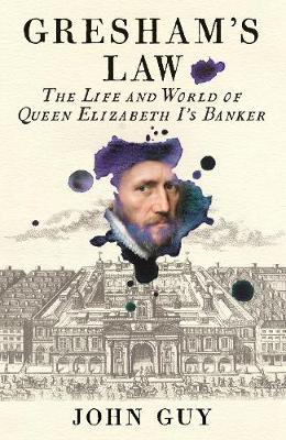 Gresham's Law: The Life and World of Queen Elizabeth I's Banker by John Guy