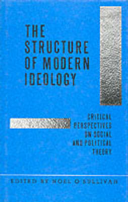 The Structure of Modern Ideology: Critical Perspectives on Social and Political Theory by Noel O'Sullivan