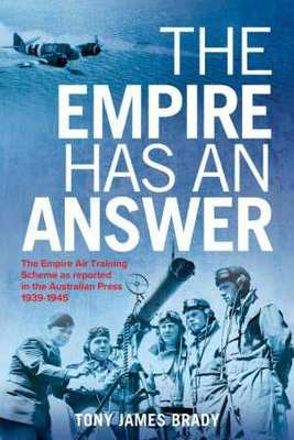 The Empire Has An Answer: The Empire Air Training Scheme as Reported in the Australian Press1939-1945 by Tony James Brady