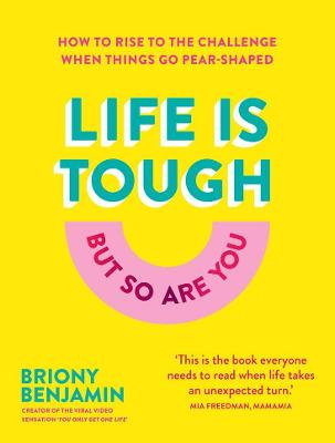 Life Is Tough (But So Are You): How to rise to the challenge when things go pear-shaped by Briony Benjamin
