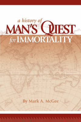 History of Man's Quest for Immortality by Mark A. McGee
