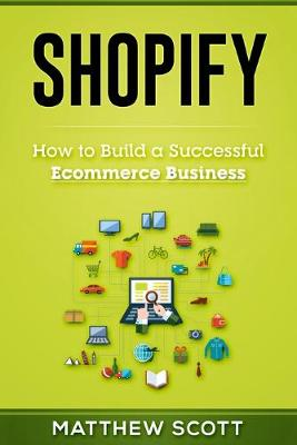 Shopify: How to Build a Successful Ecommerce Business by Scott Matthew