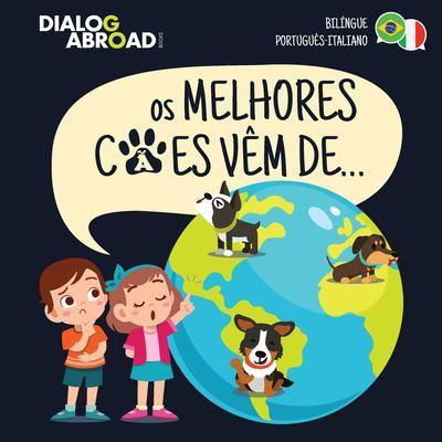 Os Melhores Caes Vem De... (Bilingue Portugues-Italiano): Uma Busca Global para Encontrar a Raca de Cao Perfeita by Dialog Abroad Books