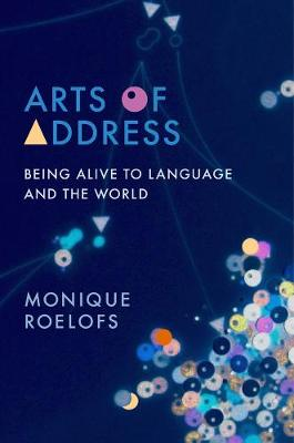 Arts of Address: Being Alive to Language and the World by Monique Roelofs