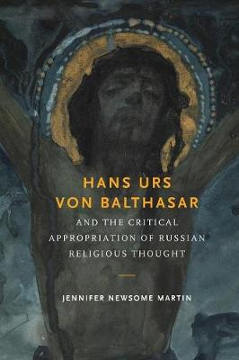 Hans Urs von Balthasar and the Critical Appropriation of Russian Religious Thought by Jennifer Newsome Martin