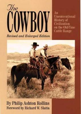 The Cowboy: An Unconventional History of Civilization on the Old-Time Cattle Range by Philip Ashton Rollins