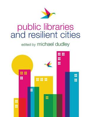 Public Libraries and Resilient Cities by Michael Dudley
