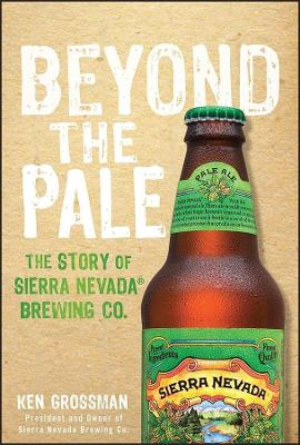 Beyond the Pale: The Story of Sierra Nevada Brewing Co. by Ken Grossman