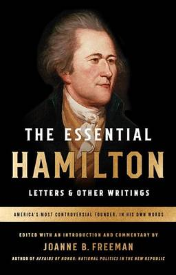 The Essential Hamilton: Letters & Other Writings by Alexander Hamilton