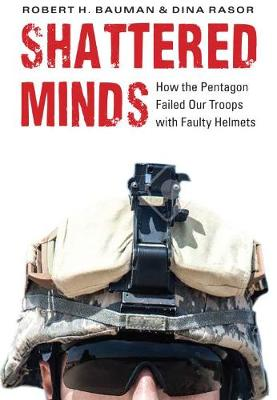 Shattered Minds: How the Pentagon Fails Our Troops with Faulty Helmets by Robert H. Bauman