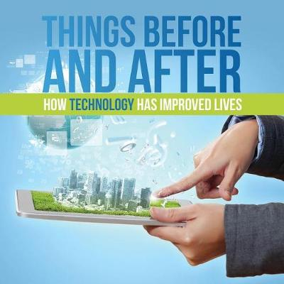 Things Before and After: How Technology Has Improved Lives by Baby Professor