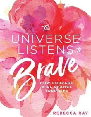 The Universe Listens To Brave by Rebecca Ray