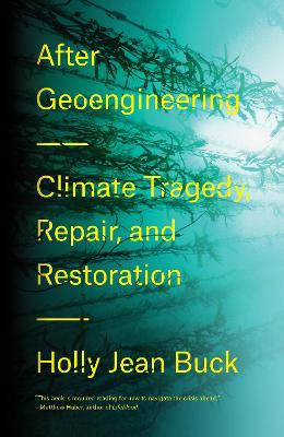 After Geoengineering: Climate Tragedy, Repair, and Restoration by Holly Jean Buck