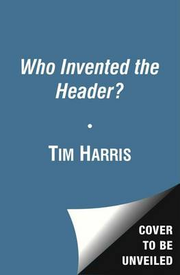Who Invented the Header? by Tim Harris
