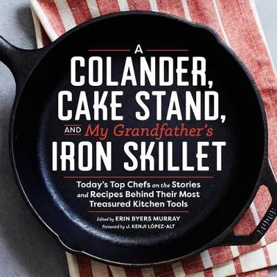 Colander, Cake Stand, and My Grandfather's Skillet: Today's Top Chefs on the Stories and Recipes Behind Their Most Treasured Kitchen Tools by Erin Murray