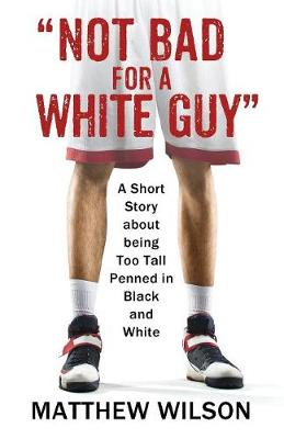 Not Bad for a White Guy: A Short Story about being Too Tall Penned in Black and White by Matthew Wilson