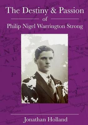 The Destiny and Passion of Philip Nigel Warrington Strong by Jonathan Holland