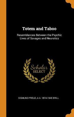 Totem and Taboo: Resemblances Between the Psychic Lives of Savages and Neurotics by Sigmund Freud