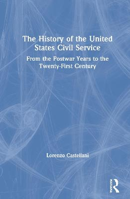 The History of the United States Civil Service: From the Postwar Years to the Twenty-First Century book